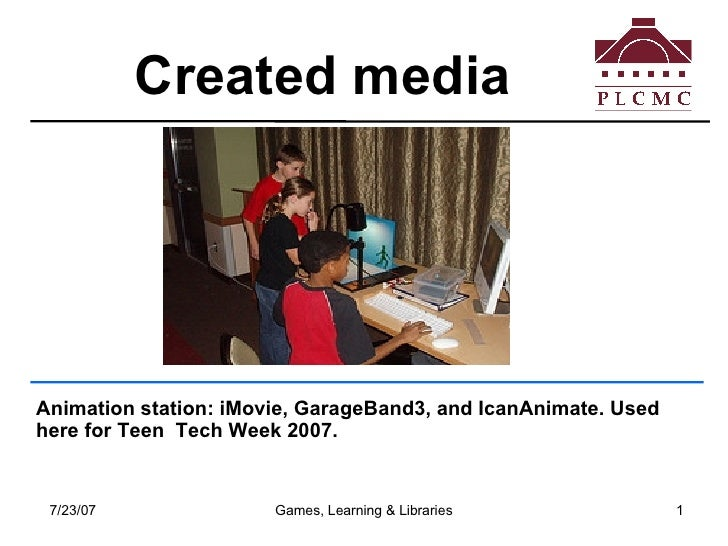 Created media  Animation station: iMovie, GarageBand3, and IcanAnimate. Used here for Teen  Tech Week 2007.