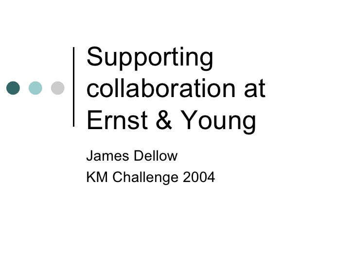 Supporting collaboration at Ernst & Young James Dellow KM Challenge 2004