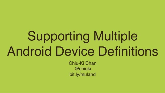 Supporting Multiple Android Device Definitions Chiu-Ki Chan @chiuki bit.ly/muland
