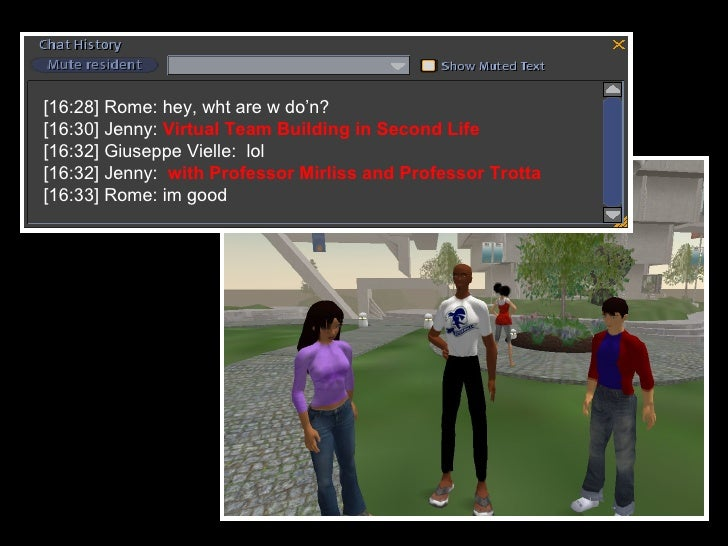 [16:28] Rome: hey, wht are w do'n? [16:30] Jenny:  Virtual Team Building in Second Life [16:32] Giuseppe Vielle:  lol [16:...