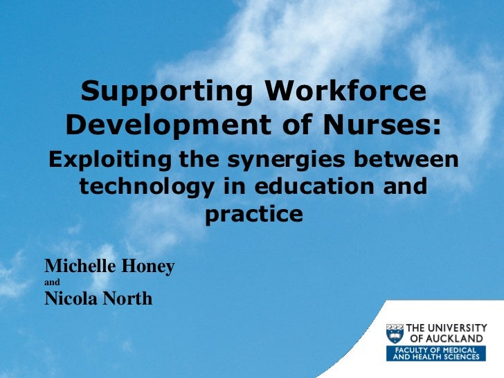 Supporting Workforce Development of Nurses: Exploiting the synergies between technology in education and practice Michelle...