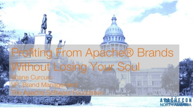 Profting From Apache® Brands Without Losing Your Soul Shane Curcuru VP, Brand Management The Apache Software Foundation Pr...