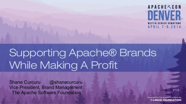 Shane Curcuru @shanecurcuru Vice President, Brand Management The Apache Software Foundation V 1.0 Supporting Apache® Brand...