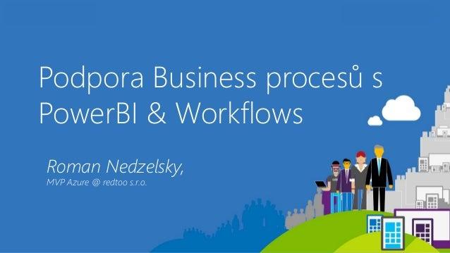 Podpora Business procesů s PowerBI & Workflows Roman Nedzelsky, MVP Azure @ redtoo s.r.o.