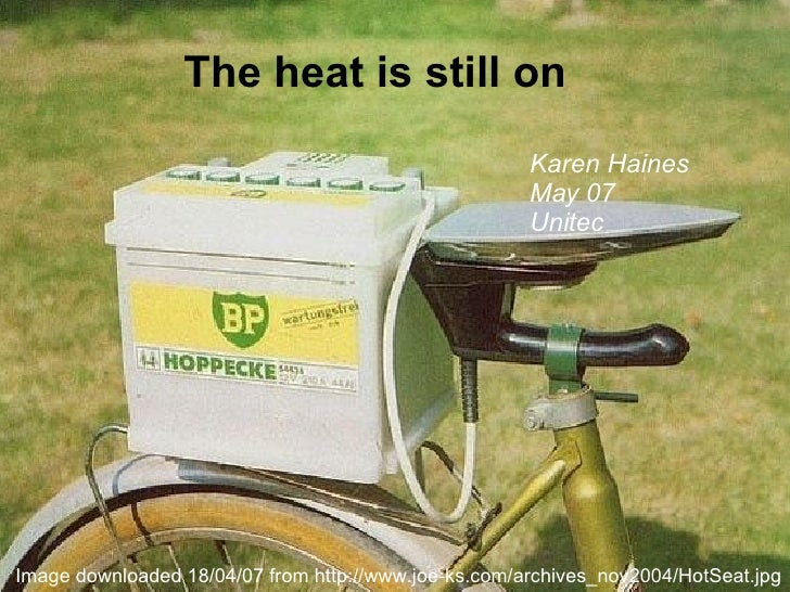 The heat is still on Karen Haines May 07 Unitec Image downloaded 18/04/07 from http://www.joe-ks.com/archives_nov2004/HotS...