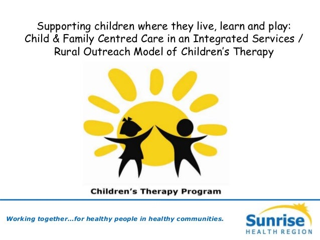Working together…for healthy people in healthy communities. Supporting children where they live, learn and play: Child & F...