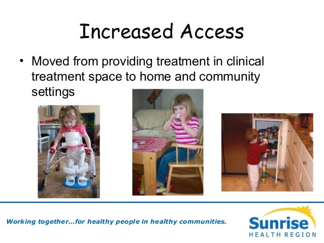 Increased Access • Moved from providing treatment in clinical treatment space to home and community settings Working toget...