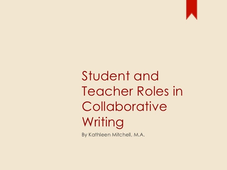 Student and Teacher Roles in Collaborative Writing By Kathleen Mitchell, M.A.