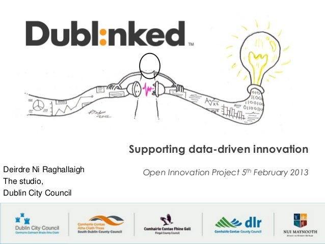 Supporting data-driven innovationDeirdre Ni Raghallaigh     Open Innovation Project 5th February 2013The studio,Dublin Cit...