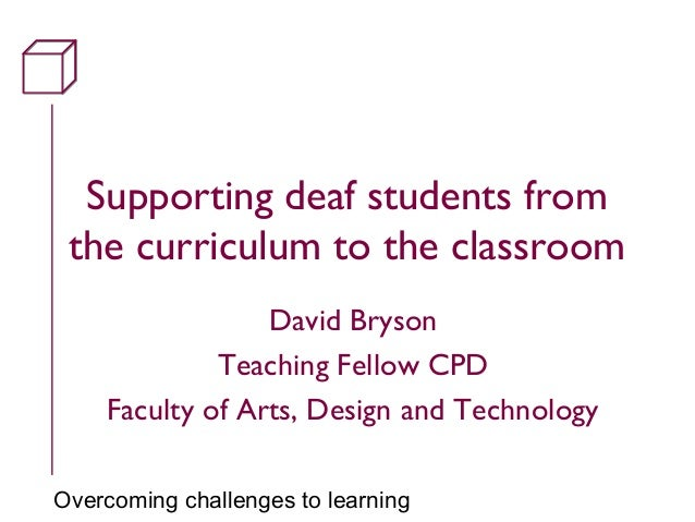 Overcoming challenges to learning Supporting deaf students from the curriculum to the classroom David Bryson Teaching Fell...