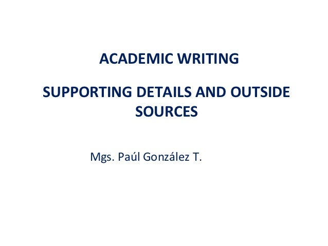ACADEMIC WRITINGSUPPORTING DETAILS AND OUTSIDE           SOURCES     Mgs. Paúl González T.