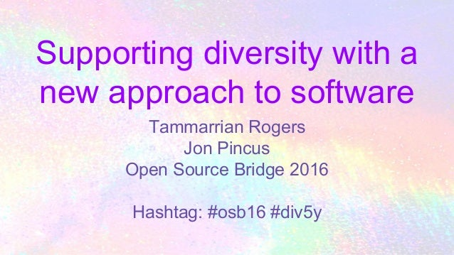 Supporting diversity with a new approach to software Tammarrian Rogers Jon Pincus Open Source Bridge 2016 Hashtag: #osb16 ...
