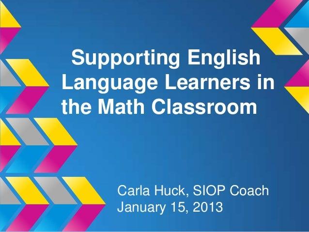 Supporting EnglishLanguage Learners inthe Math Classroom     Carla Huck, SIOP Coach     January 15, 2013