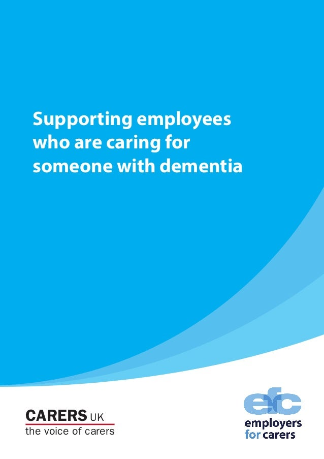 CARERS UK the voice of carers Supporting employees who are caring for someone with dementia