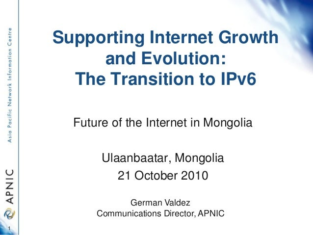 Supporting Internet Growth and Evolution: The Transition to IPv6 Future of the Internet in Mongolia Ulaanbaatar, Mongolia ...