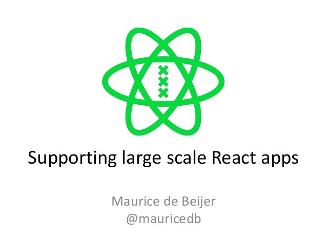Supporting large scale React apps Maurice de Beijer @mauricedb