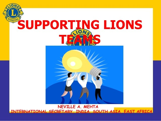 SUPPORTING LIONS TEAMS NEVILLE A. MEHTA INTERNATIONAL SECRETARY, INDIA, SOUTH ASIA, EAST AFRICA