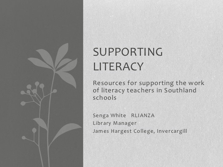 SUPPORTINGLITERACYResources for supporting the workof literacy teachers in SouthlandschoolsSenga White RLIANZALibrary Mana...