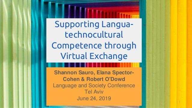 Supporting Langua- technocultural Competence through Virtual Exchange Shannon Sauro, Elana Spector- Cohen & Robert O'Dowd ...