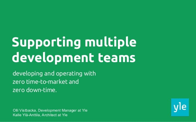 Supporting multiple development teams developing and operating with zero time-to-market and zero down-time. Olli Vistbacka...