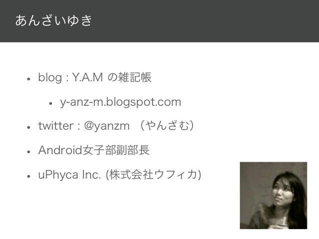 あんざいゆき• blog : Y.A.M の雑記帳   • y-anz-m.blogspot.com• twitter : @yanzm (やんざむ)• Android女子部副部長• uPhyca Inc. (株式会社ウフィカ)