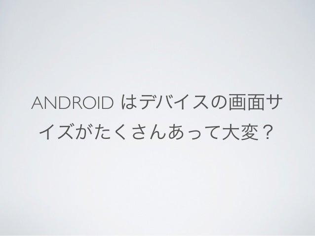 ANDROID はデバイスの画面サイズがたくさんあって大変 Android の流儀を無視してると