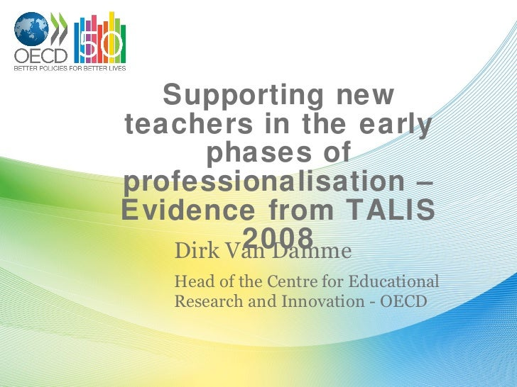 Supporting new teachers in the early phases of professionalisation – Evidence from TALIS 2008 Dirk Van Damme Head of the C...