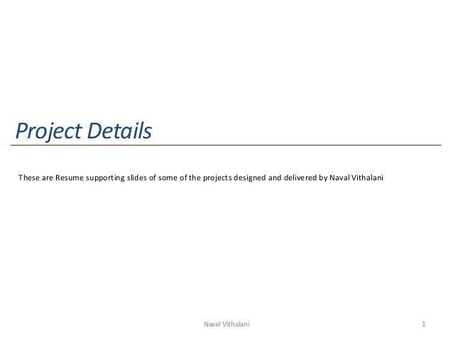 Project DetailsThese are Resume supporting slides of some of the projects designed and delivered by Naval Vithalani       ...