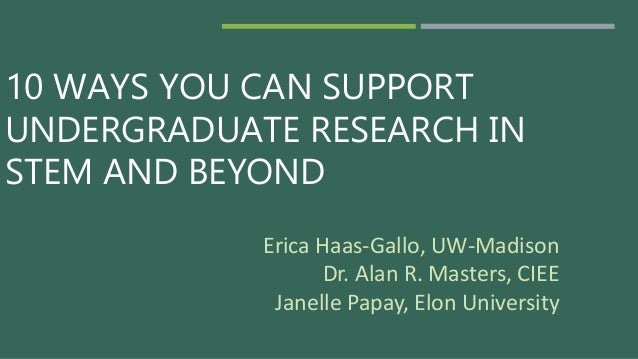 10 WAYS YOU CAN SUPPORT UNDERGRADUATE RESEARCH IN STEM AND BEYOND Erica Haas-Gallo, UW-Madison Dr. Alan R. Masters, CIEE J...