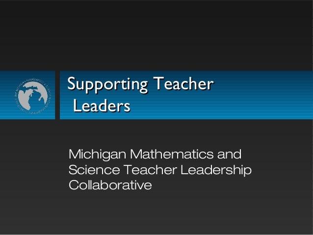Supporting TeacherSupporting Teacher LeadersLeaders Michigan Mathematics and Science Teacher Leadership Collaborative