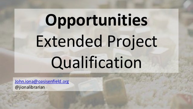 Opportunities Extended Project Qualification John.iona@oasisenfield.org @jionalibrarian