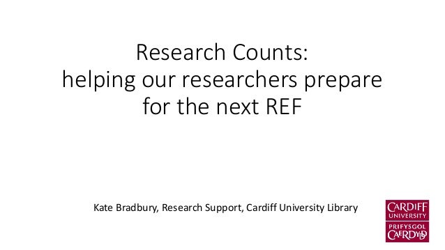 Research Counts: helping our researchers prepare for the next REF  Kate Bradbury, Research Support, Cardiff University Lib...