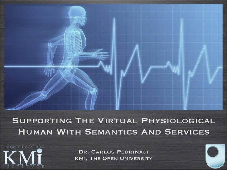 Supporting The Virtual Physiological Human With Semantics And Services            Dr. Carlos Pedrinaci           KMi, The ...