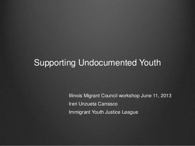 Supporting Undocumented YouthIllinois Migrant Council workshop June 11, 2013Ireri Unzueta CarrascoImmigrant Youth Justice ...