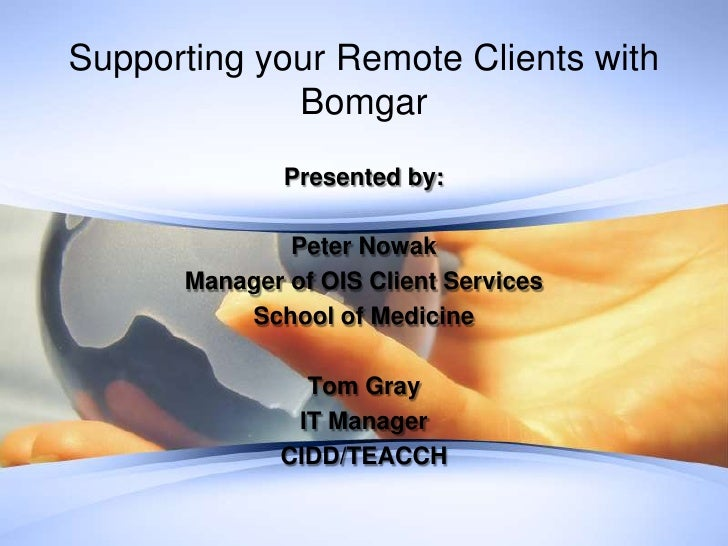 Supporting your Remote Clients with             Bomgar              Presented by:              Peter Nowak      Manager of...