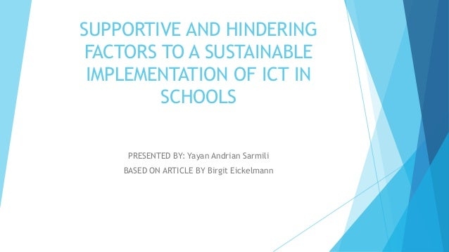 SUPPORTIVE AND HINDERING FACTORS TO A SUSTAINABLE IMPLEMENTATION OF ICT IN SCHOOLS PRESENTED BY: Yayan Andrian Sarmili BAS...