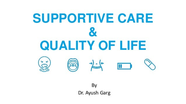 SUPPORTIVE CARE & QUALITY OF LIFE By Dr. Ayush Garg