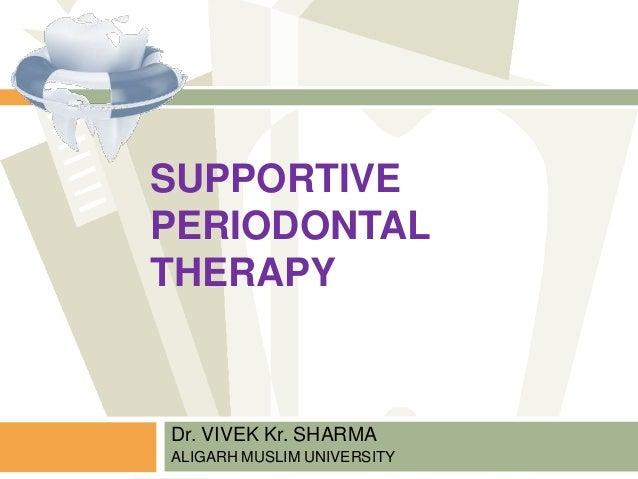 SUPPORTIVE PERIODONTAL THERAPY Dr. VIVEK Kr. SHARMA ALIGARH MUSLIM UNIVERSITY