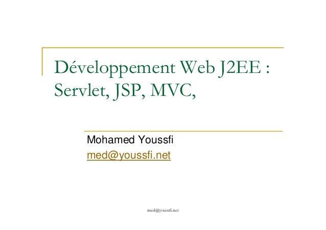 Développement Web J2EE : Servlet, JSP, MVC, med@youssfi.net Mohamed Youssfi med@youssfi.net
