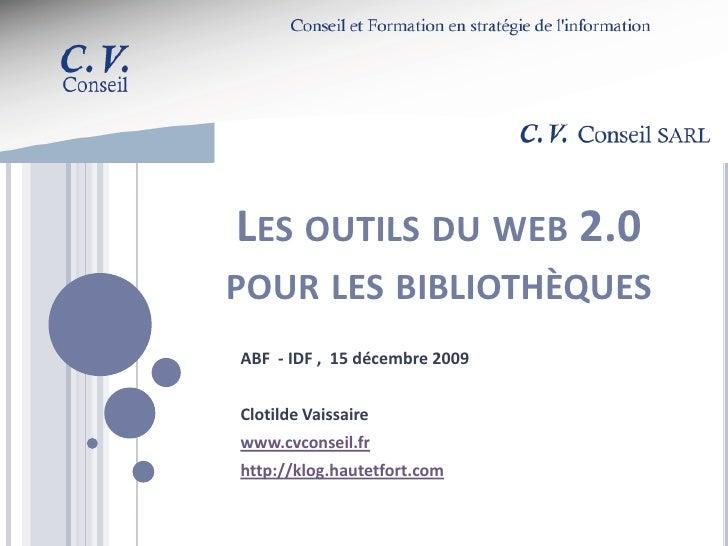 LES OUTILS DU WEB 2.0 POUR LES BIBLIOTHÈQUES ABF - IDF , 15 décembre 2009   Clotilde Vaissaire www.cvconseil.fr http://klo...