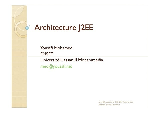 Architecture J2EEArchitecture J2EE Youssfi Mohamed ENSETENSET Université Hassan II Mohammedia med@youssfi.net med@youssfi....