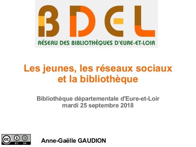 Les jeunes, les réseaux sociaux et la bibliothèque Bibliothèque départementale d'Eure-et-Loir mardi 25 septembre 2018 Anne...