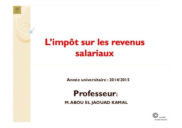 L'impôt sur les revenusL'impôt sur les revenus salariauxsalariaux Professeur: M.ABOU EL JAOUAD KAMAL Année universitaire :...