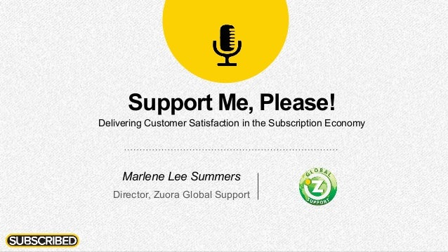 Support Me, Please! Delivering Customer Satisfaction in the Subscription Economy Marlene Lee Summers Director, Zuora Globa...