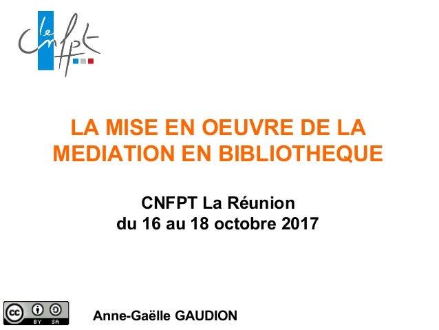 LA MISE EN OEUVRE DE LA MEDIATION EN BIBLIOTHEQUE CNFPT La Réunion du 16 au 18 octobre 2017 Anne-Gaëlle GAUDION