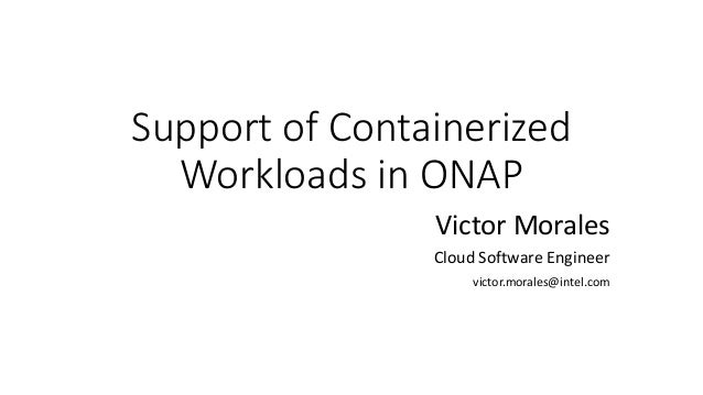 Support of Containerized Workloads in ONAP Victor Morales Cloud Software Engineer victor.morales@intel.com