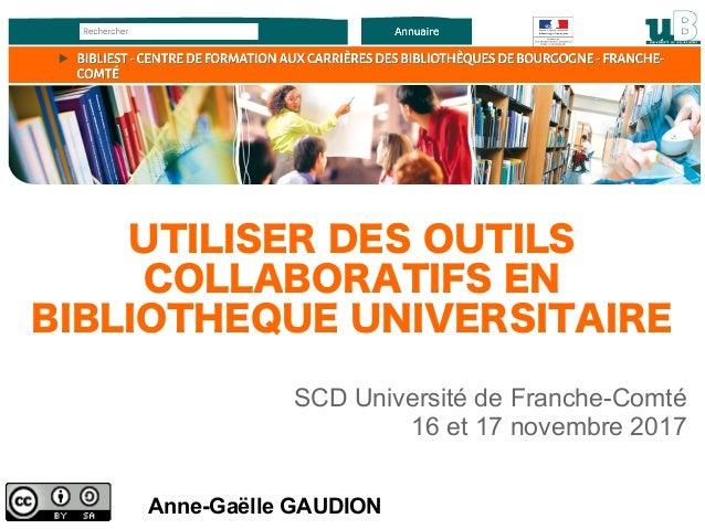 Anne-Gaëlle GAUDION SCD Université de Franche-Comté 16 et 17 novembre 2017 UTILISER DES OUTILS COLLABORATIFS EN BIBLIOTHEQ...