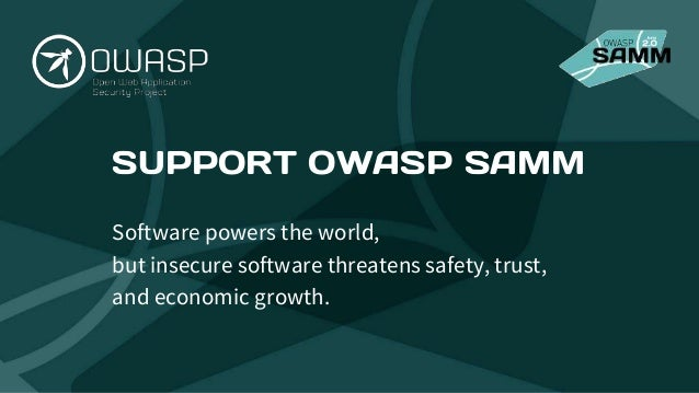 SUPPORT OWASP SAMM Software powers the world, but insecure software threatens safety, trust, and economic growth.