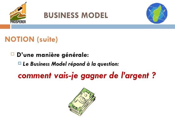 <ul><li>D'une manière générale: </li></ul><ul><ul><li>Le Business Model répond à la question: </li></ul></ul><ul><ul><li>c...