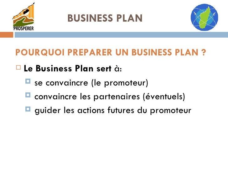 POURQUOI PREPARER UN BUSINESS PLAN ? <ul><li>Le Business Plan sert  à: </li></ul><ul><ul><li>se convaincre (le promoteur) ...